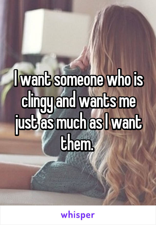 I want someone who is clingy and wants me just as much as I want them.