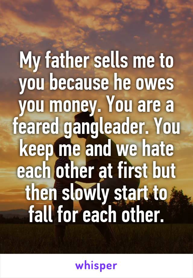 My father sells me to you because he owes you money. You are a feared gangleader. You keep me and we hate each other at first but then slowly start to fall for each other.