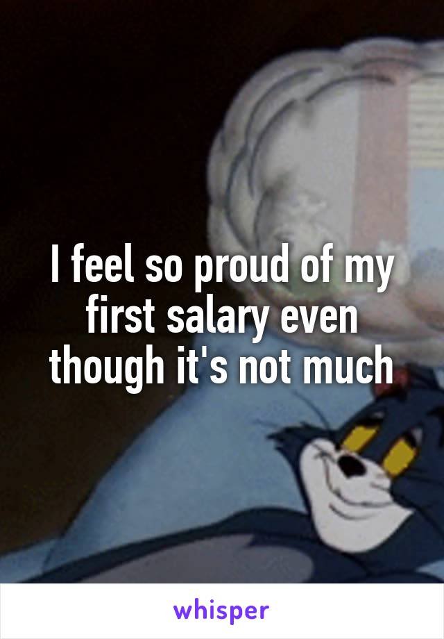 I feel so proud of my first salary even though it's not much