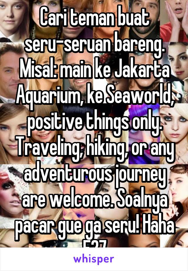 Cari teman buat seru-seruan bareng. Misal: main ke Jakarta Aquarium, ke Seaworld, positive things only. Traveling, hiking, or any adventurous journey are welcome. Soalnya pacar gue ga seru! Haha F27