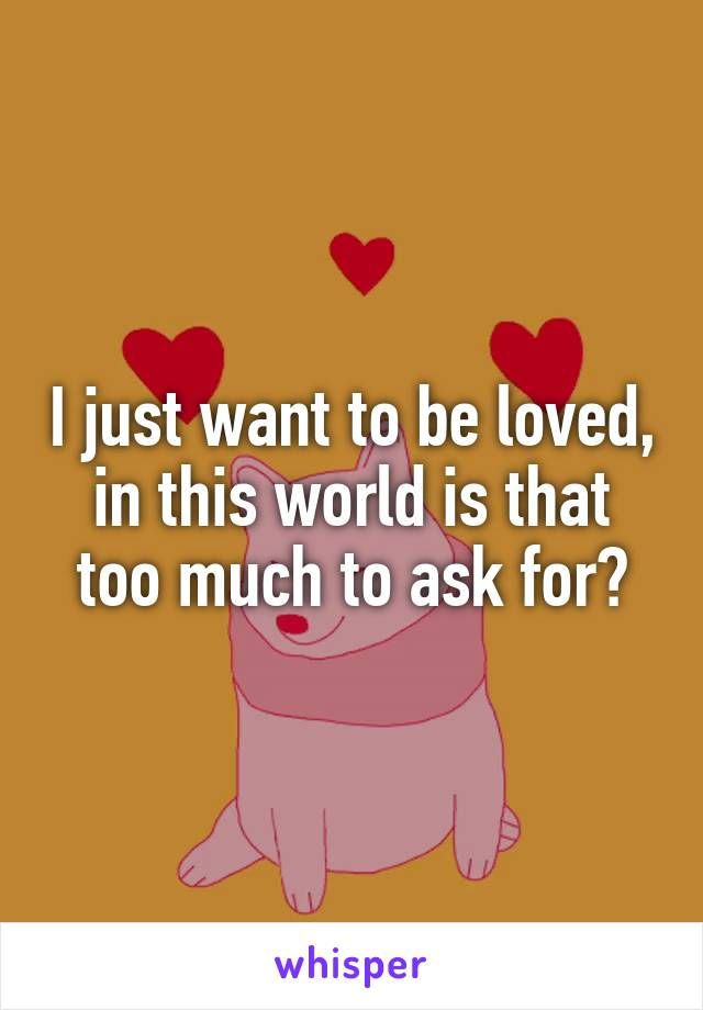 I just want to be loved, in this world is that too much to ask for?