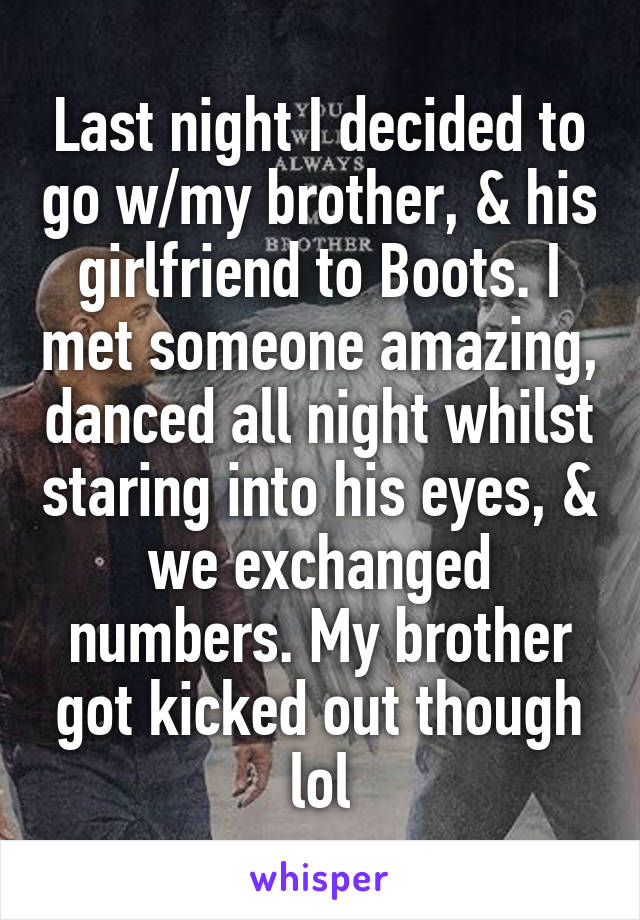 Last night I decided to go w/my brother, & his girlfriend to Boots. I met someone amazing, danced all night whilst staring into his eyes, & we exchanged numbers. My brother got kicked out though lol