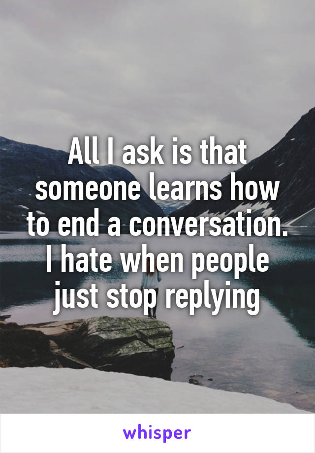 All I ask is that someone learns how to end a conversation. I hate when people just stop replying
