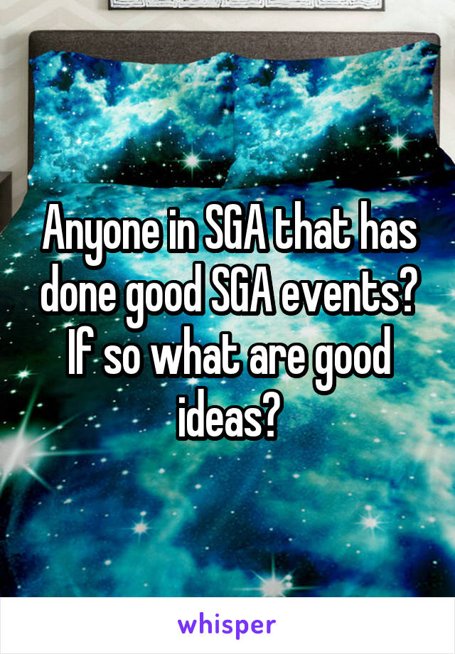Anyone in SGA that has done good SGA events? If so what are good ideas?
