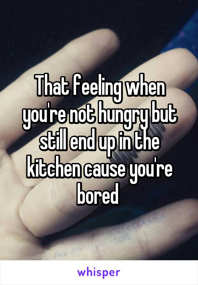 That feeling when you're not hungry but still end up in the kitchen cause you're bored