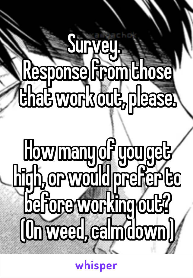 Survey.   Response from those that work out, please.  How many of you get high, or would prefer to before working out? (On weed, calm down )