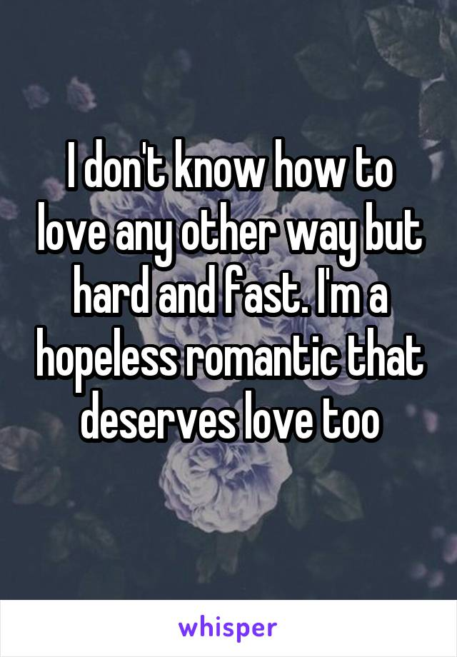 I don't know how to love any other way but hard and fast. I'm a hopeless romantic that deserves love too
