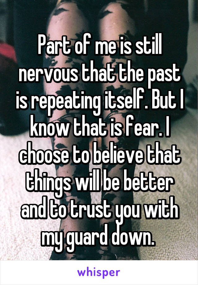 Part of me is still nervous that the past is repeating itself. But I know that is fear. I choose to believe that things will be better and to trust you with my guard down.