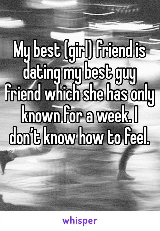 My best (girl) friend is dating my best guy friend which she has only known for a week. I don't know how to feel.