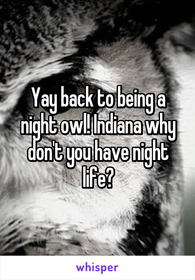 Yay back to being a night owl! Indiana why don't you have night life?
