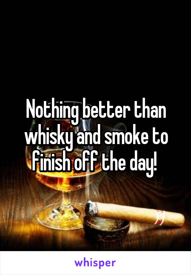 Nothing better than whisky and smoke to finish off the day!