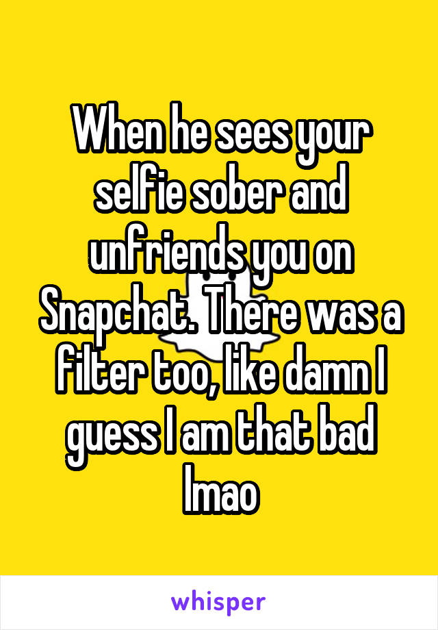 When he sees your selfie sober and unfriends you on Snapchat. There was a filter too, like damn I guess I am that bad lmao