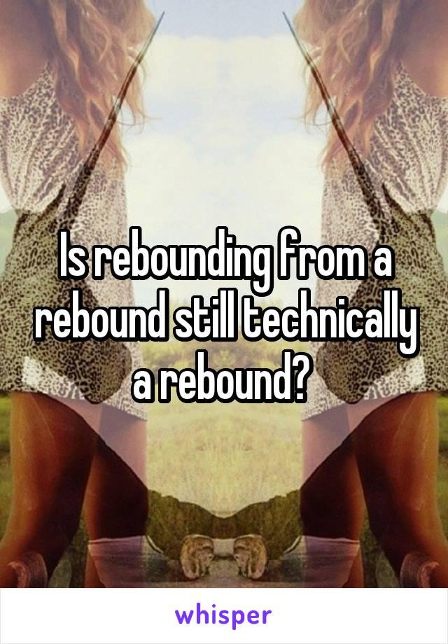 Is rebounding from a rebound still technically a rebound?