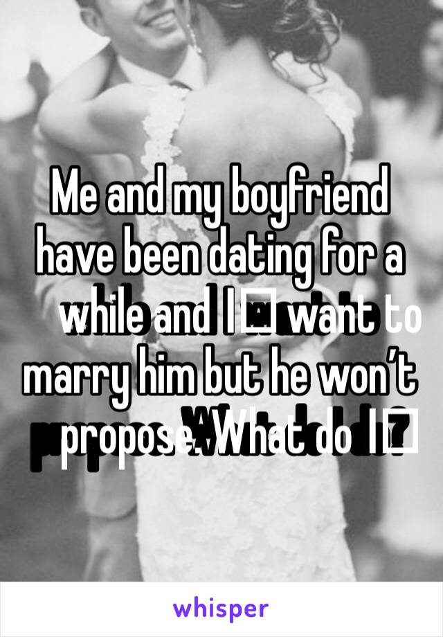 Me and my boyfriend have been dating for a while and I️ want to marry him but he won't propose. What do I️ do?
