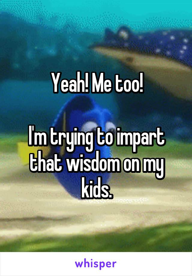 Yeah! Me too!  I'm trying to impart that wisdom on my kids.