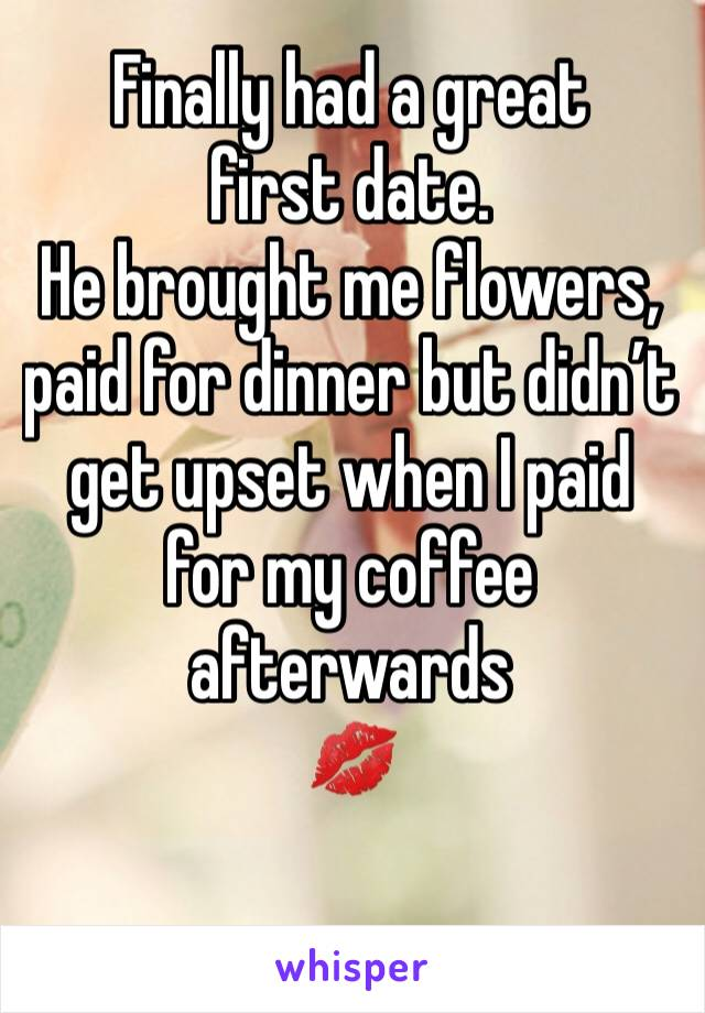 Finally had a great first date. He brought me flowers, paid for dinner but didn't get upset when I paid for my coffee afterwards 💋