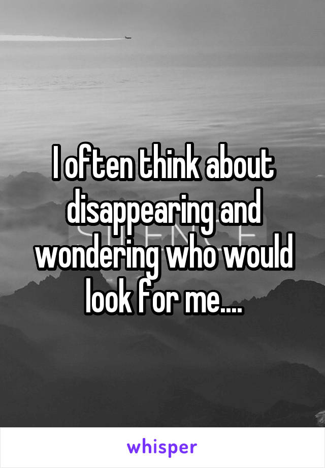 I often think about disappearing and wondering who would look for me....