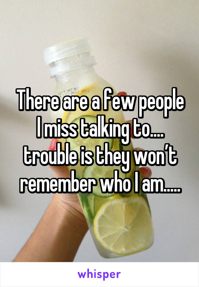 There are a few people I miss talking to.... trouble is they won't remember who I am.....