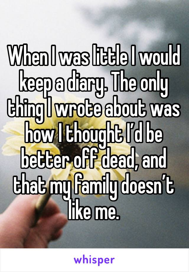 When I was little I would keep a diary. The only thing I wrote about was how I thought I'd be better off dead, and that my family doesn't like me.