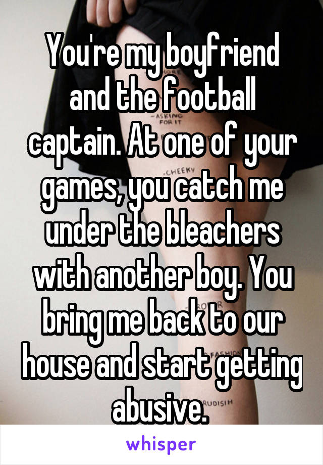 You're my boyfriend and the football captain. At one of your games, you catch me under the bleachers with another boy. You bring me back to our house and start getting abusive.