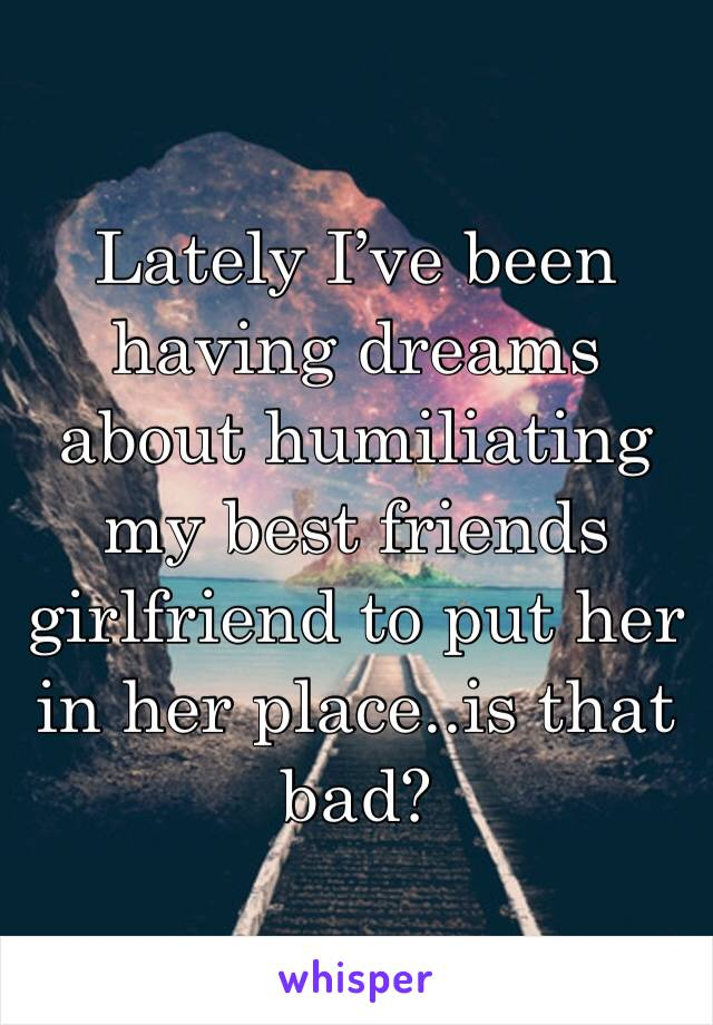 Lately I've been having dreams about humiliating my best friends girlfriend to put her in her place..is that bad?