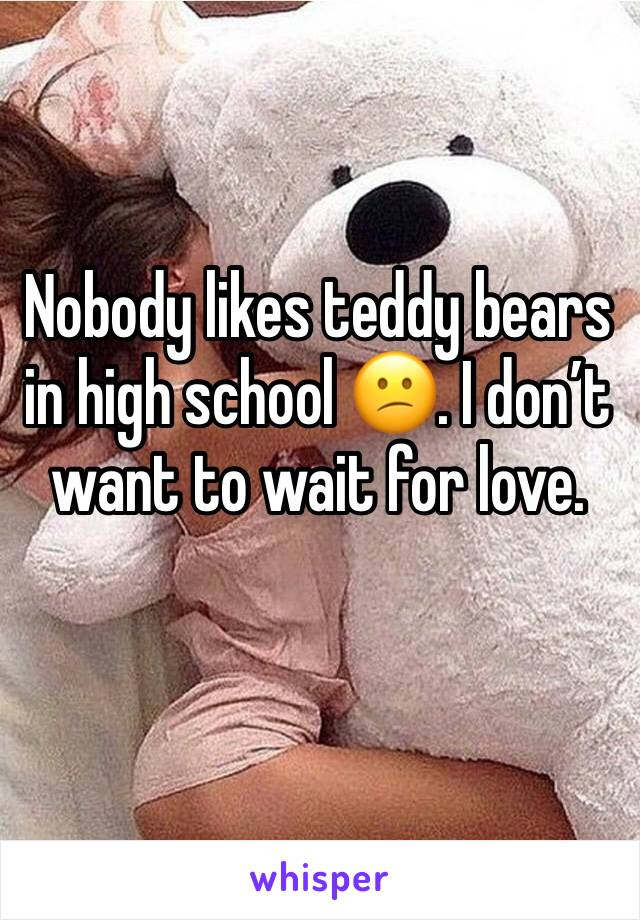 Nobody likes teddy bears in high school 😕. I don't want to wait for love.