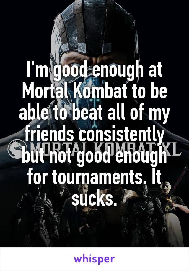 I'm good enough at Mortal Kombat to be able to beat all of my friends consistently but not good enough for tournaments. It sucks.