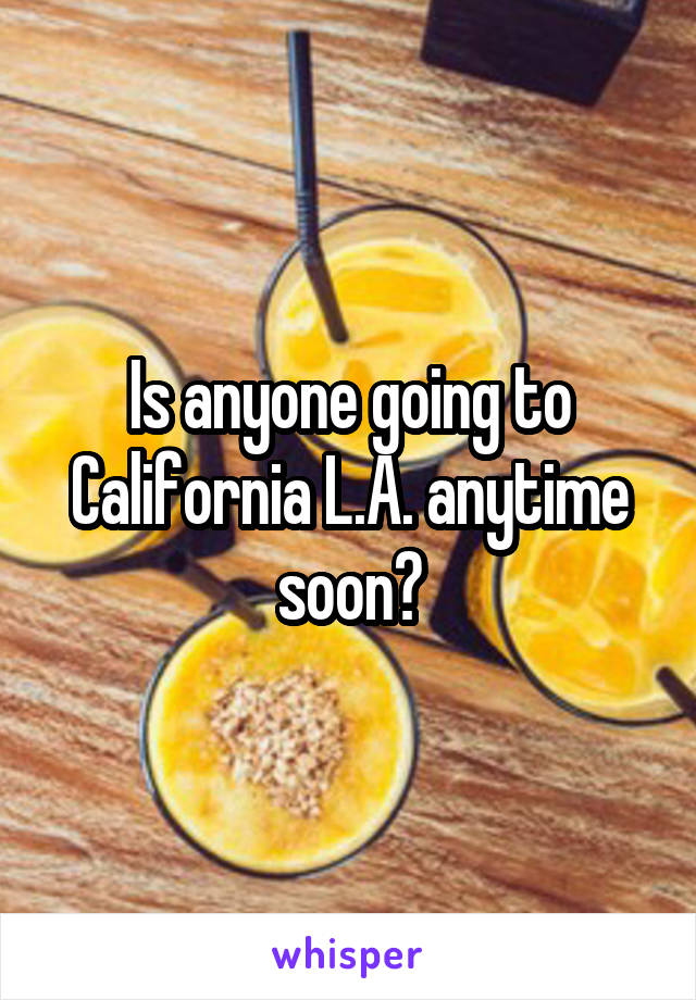 Is anyone going to California L.A. anytime soon?