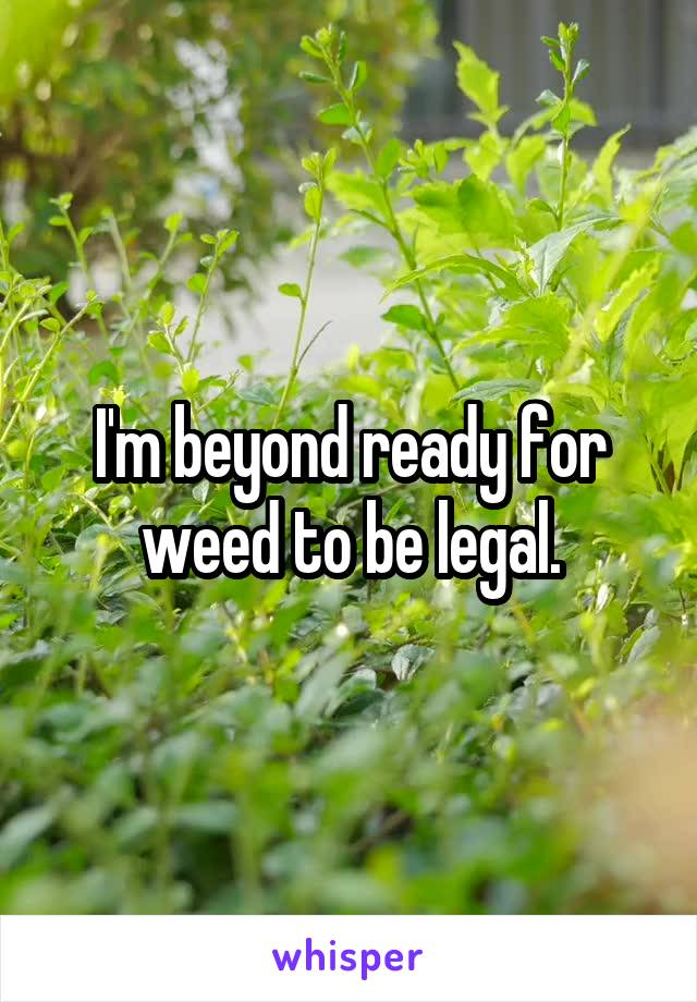 I'm beyond ready for weed to be legal.