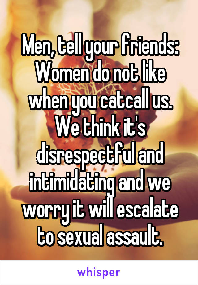 Men, tell your friends: Women do not like when you catcall us. We think it's disrespectful and intimidating and we worry it will escalate to sexual assault.