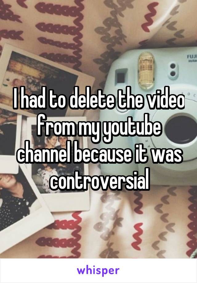 I had to delete the video from my youtube channel because it was controversial