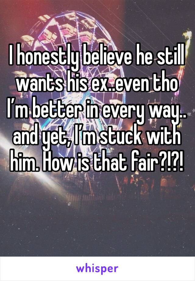 I honestly believe he still wants his ex..even tho I'm better in every way.. and yet, I'm stuck with him. How is that fair?!?!