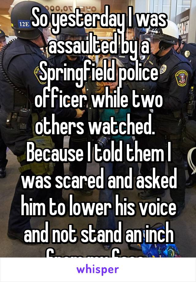 So yesterday I was assaulted by a Springfield police officer while two others watched.   Because I told them I was scared and asked him to lower his voice and not stand an inch from my face.