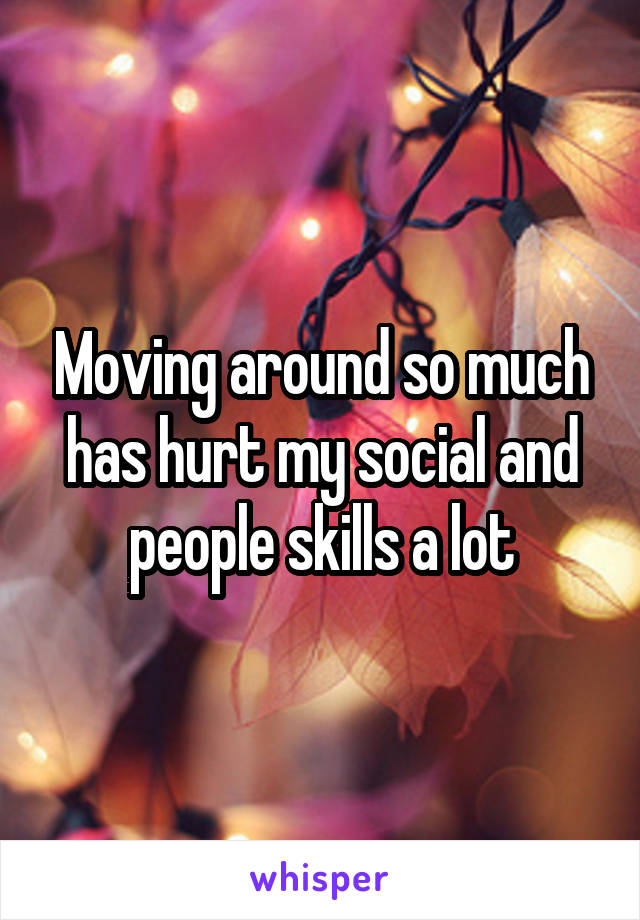 Moving around so much has hurt my social and people skills a lot