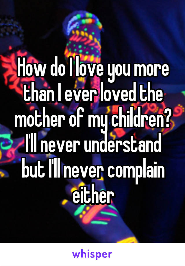 How do I love you more than I ever loved the mother of my children? I'll never understand but I'll never complain either