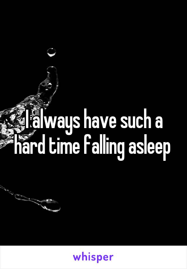 I always have such a hard time falling asleep