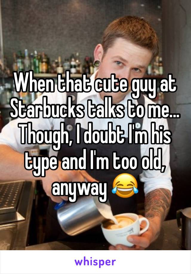 When that cute guy at Starbucks talks to me... Though, I doubt I'm his type and I'm too old, anyway 😂