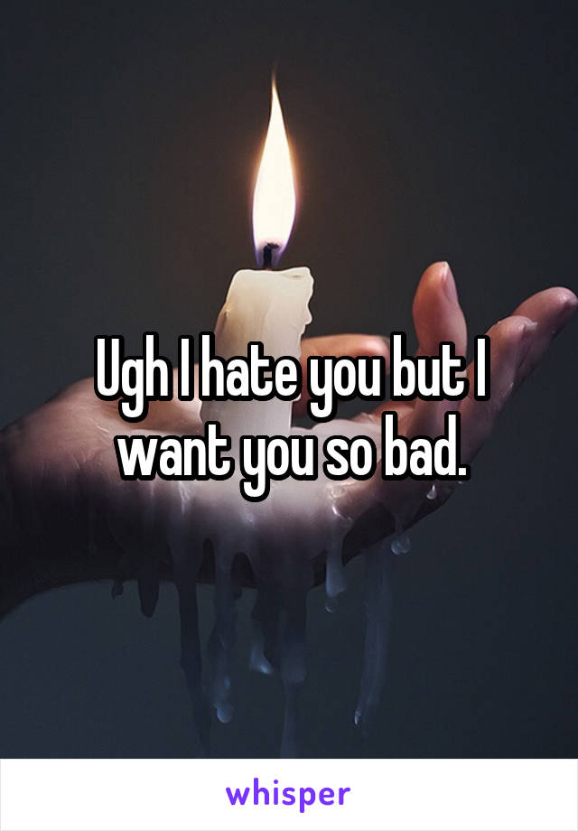 Ugh I hate you but I want you so bad.