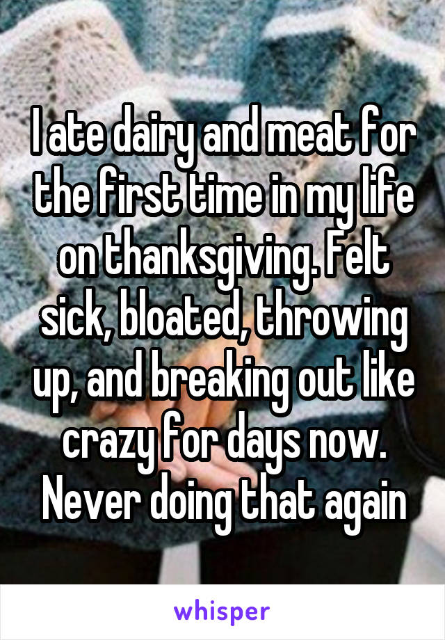 I ate dairy and meat for the first time in my life on thanksgiving. Felt sick, bloated, throwing up, and breaking out like crazy for days now. Never doing that again