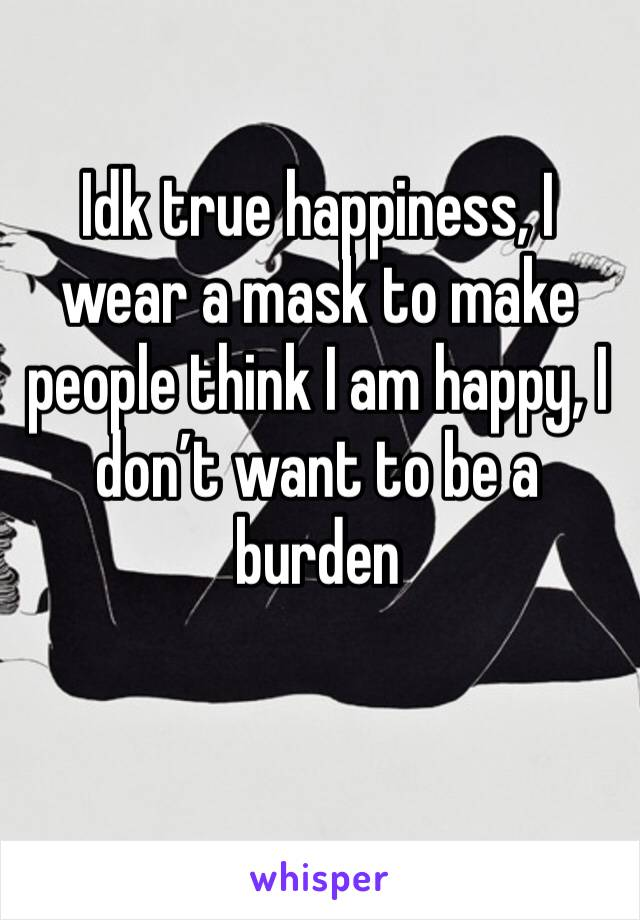 Idk true happiness, I wear a mask to make people think I am happy, I don't want to be a burden