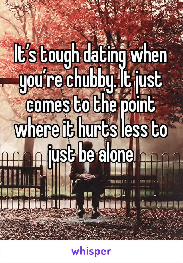 It's tough dating when you're chubby. It just comes to the point where it hurts less to just be alone