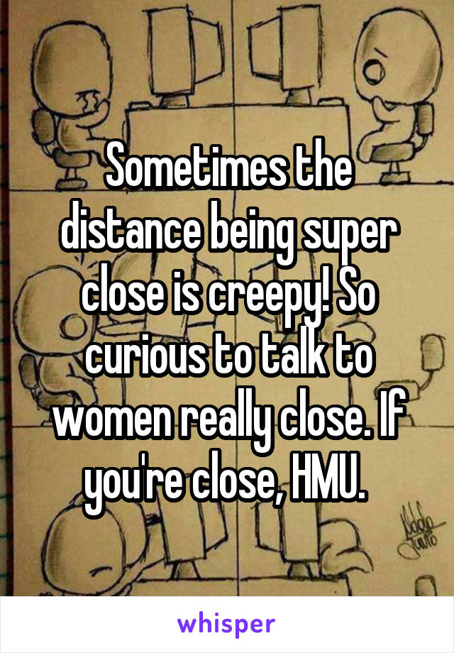 Sometimes the distance being super close is creepy! So curious to talk to women really close. If you're close, HMU.