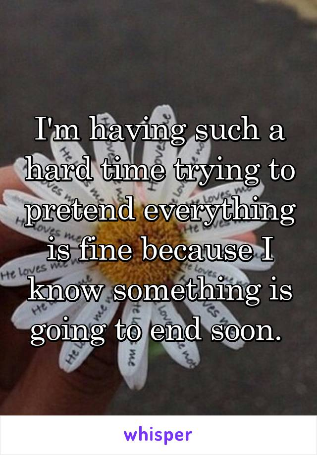 I'm having such a hard time trying to pretend everything is fine because I know something is going to end soon.