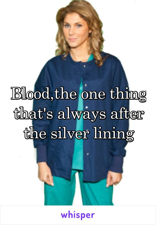 Blood,the one thing that's always after the silver lining