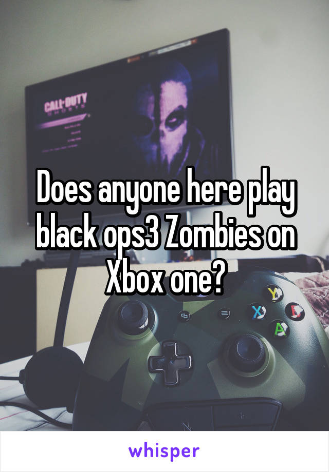 Does anyone here play black ops3 Zombies on Xbox one?