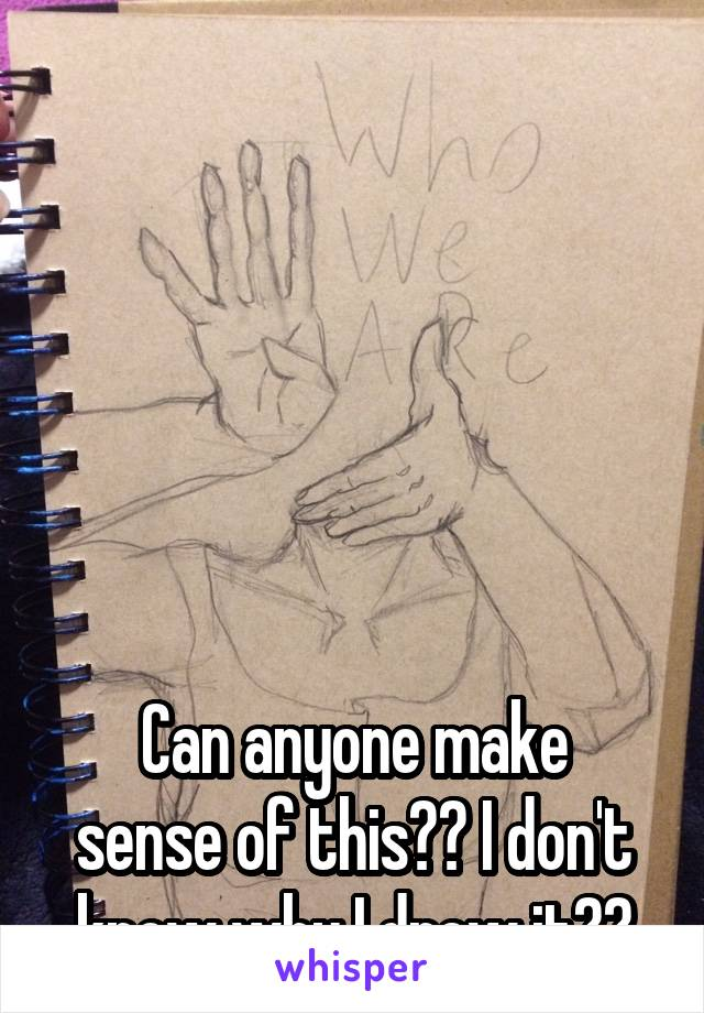 Can anyone make sense of this?? I don't know why I drew it??