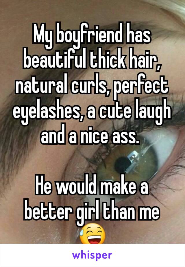 My boyfriend has beautiful thick hair, natural curls, perfect eyelashes, a cute laugh and a nice ass.   He would make a better girl than me 😅