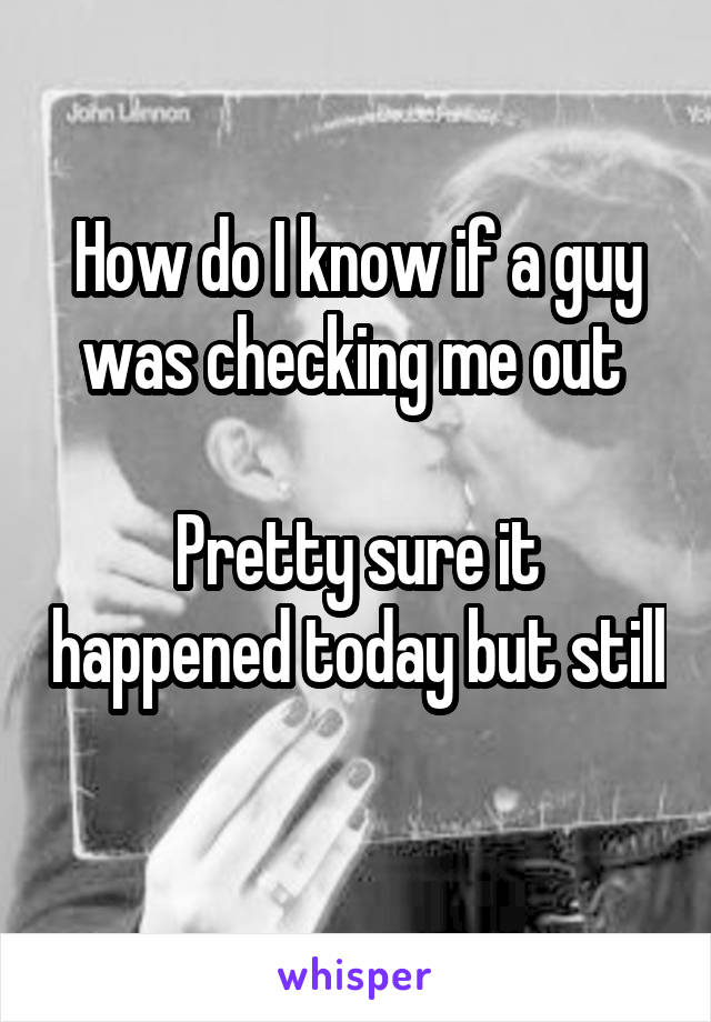 How do I know if a guy was checking me out   Pretty sure it happened today but still