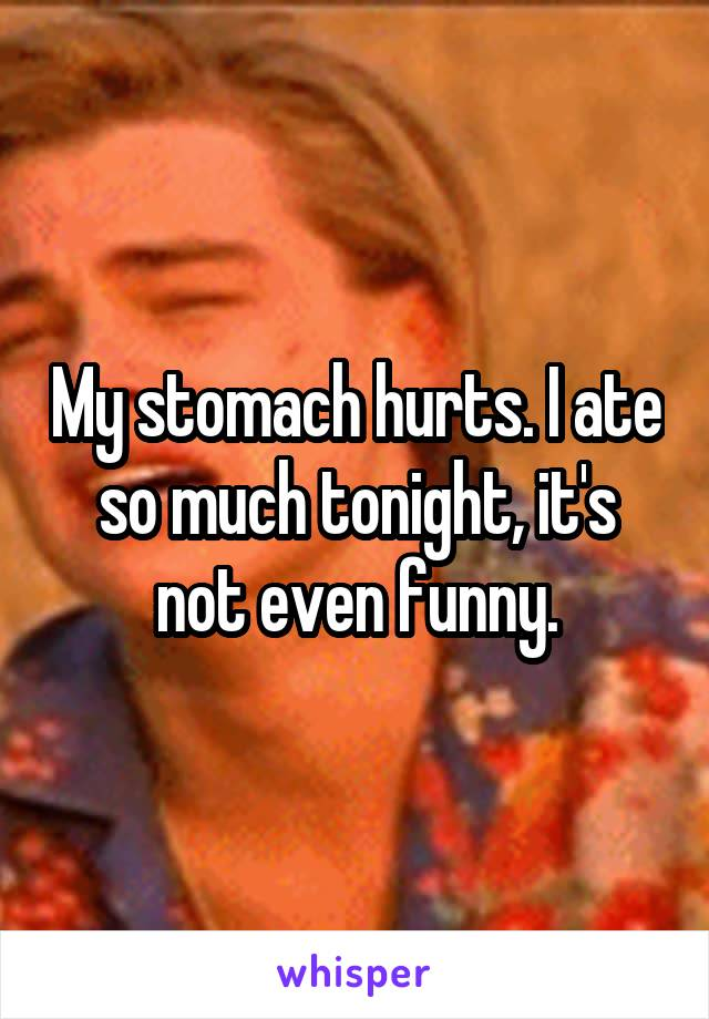 My stomach hurts. I ate so much tonight, it's not even funny.