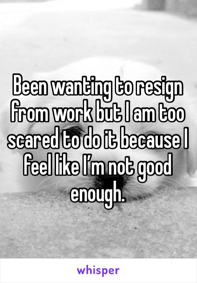 Been wanting to resign from work but I am too scared to do it because I feel like I'm not good enough.